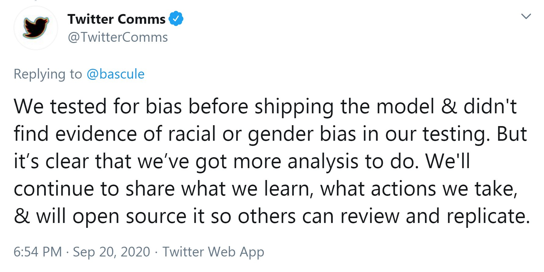 A tweet from @TwitterComms reads: We tested for bias before shipping the model & didn't find evidence of racial or gender bias in our testing. But it's clear that we've got more analysis to do. We'll continue to share what we learn, what actions we take, & will open source it so others can review and replicate.