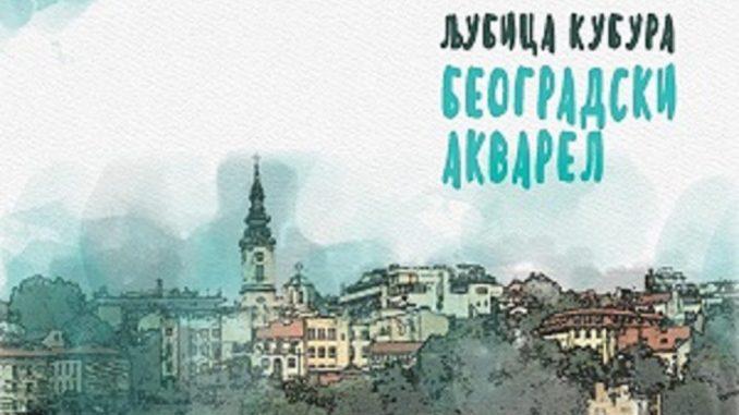 """Knjiga """"Beogradski akvarel"""" Ljubice Kubure - priče koje kao mozaik slažu kockice Beograda 1"""