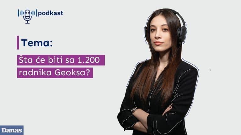 Danas podkast: Šta će biti sa 1.200 radnika Geoksa? 1